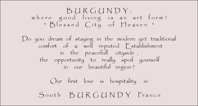 "B U R G U N D Y : w h e r e g o o d l i v i n g i s a n a r t f o r m ! "" B l e s s e d C i t y o f H e a v e n "" Do you dream of staying in the modern yet traditional comfort of a well reputed Establishment in the peacefull cityside , the opportunity to really spoil yourself in our beautiful region ? Our first love is hospitality in S o u t h B U R G U N D Y Fr a n c e"
