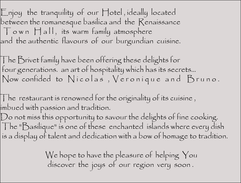 "Enjoy the tranquility of our Hotel , ideally located between the romanesque basilica and the Renaissance T o w n H a l l , its warm family atmosphere and the authentic flavours of our burgundian cuisine. The Brivet family have been offering these delights for four generations. an art of hospitality which has its secrets... Now confided to N i c o l a s , V e r o n i q u e a n d B r u n o . The restaurant is renowned for the originality of its cuisine , imbued with passion and tradition. Do not miss this opportunity to savour the delights of fine cooking. The ""Basilique"" is one of these enchanted islands where every dish is a display of talent and dedication with a bow of homage to tradition. We hope to have the pleasure of helping You discover the joys of our region very soon ."